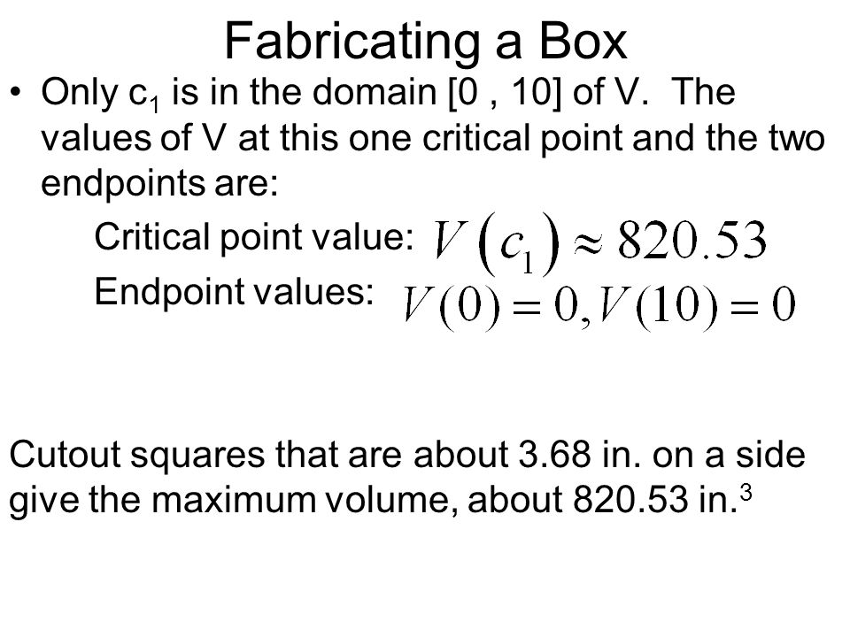 Fabricating a Box Only c1 is in the domain [0 , 10] of V. The values of V at this one critical point and the two endpoints are: